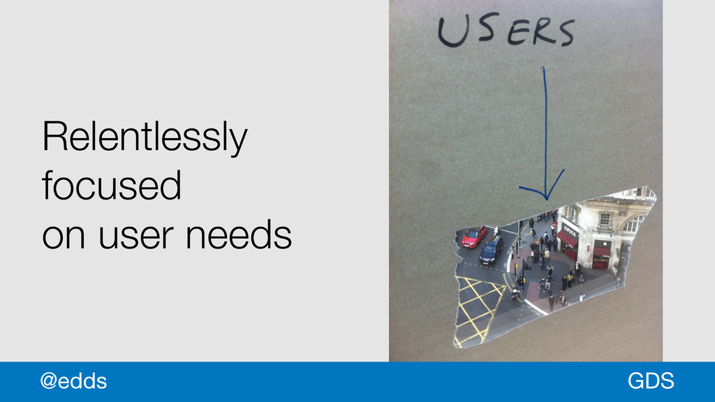 * Relentlessly focused on user needs GDS @edds