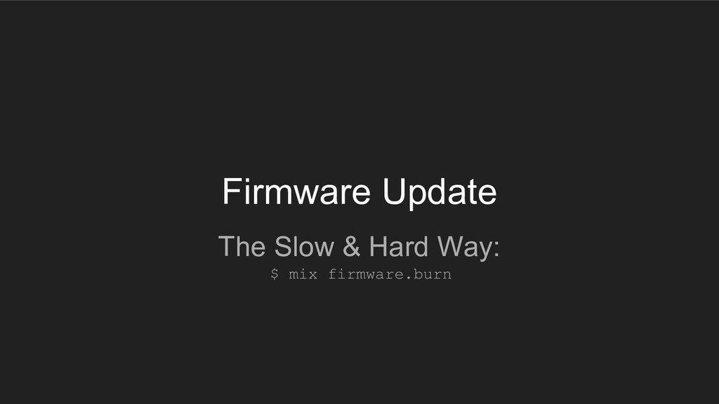 Firmware Update The Slow & Hard Way: $ mix firm...