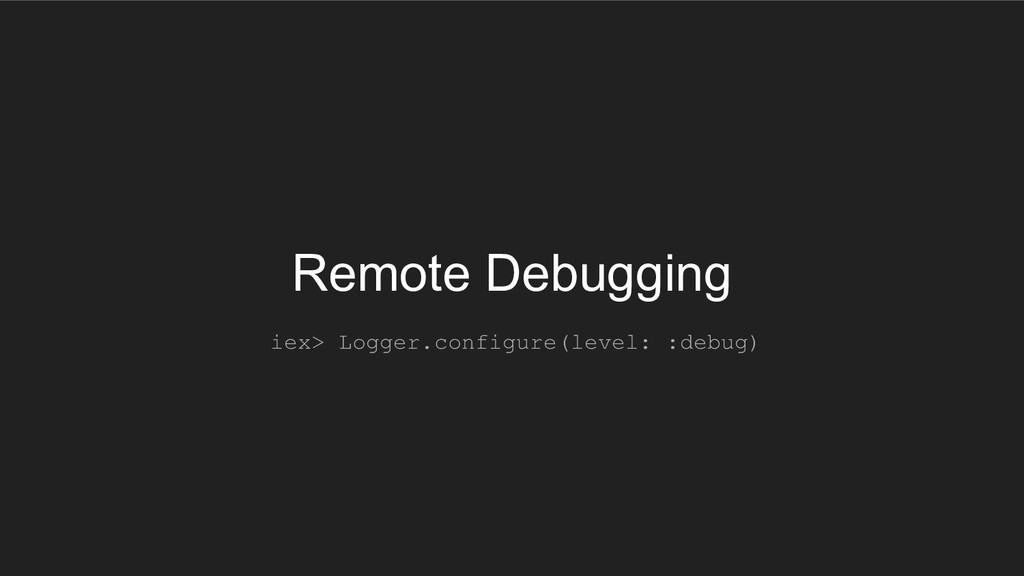 Remote Debugging iex> Logger.configure(level: :...