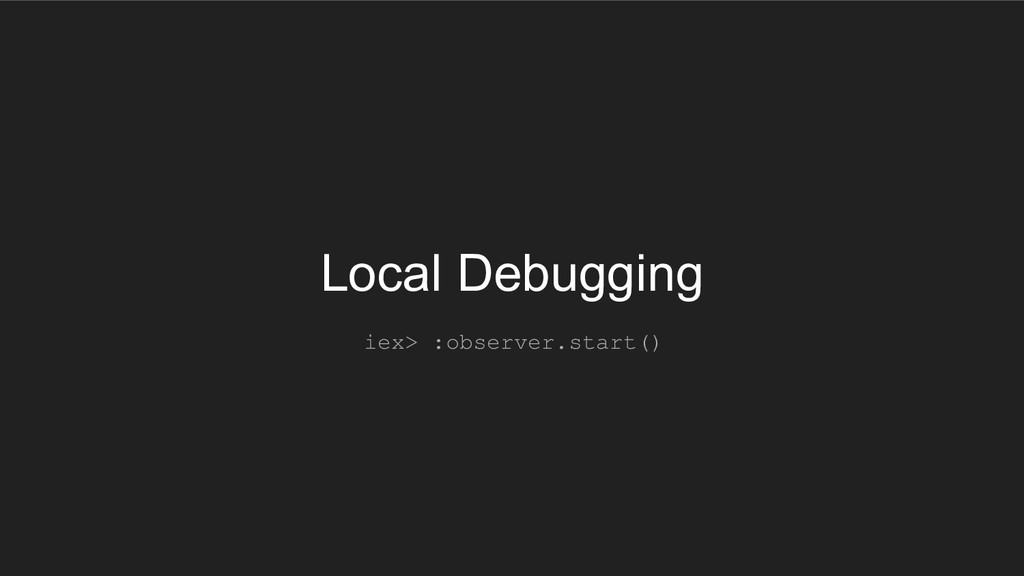 Local Debugging iex> :observer.start()
