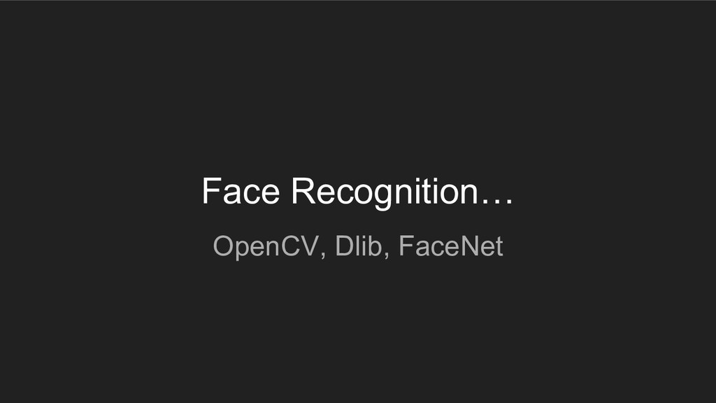 Face Recognition… OpenCV, Dlib, FaceNet