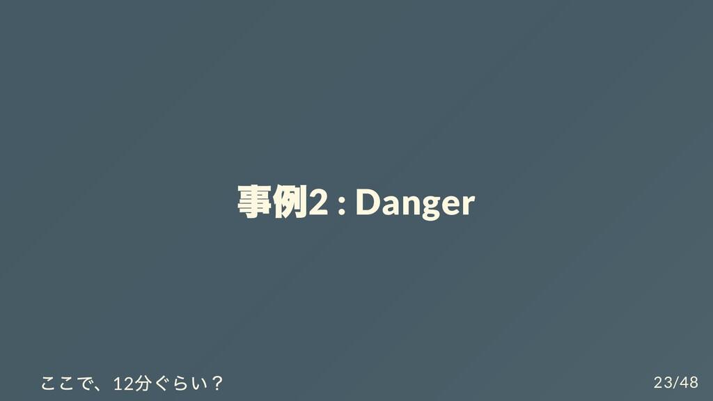 事例 2 : Danger ここで、12 分ぐらい? 23/48
