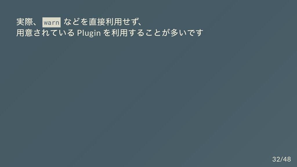 実際、 warn などを直接利⽤せず、 ⽤意されている Plugin を利⽤することが多いです...