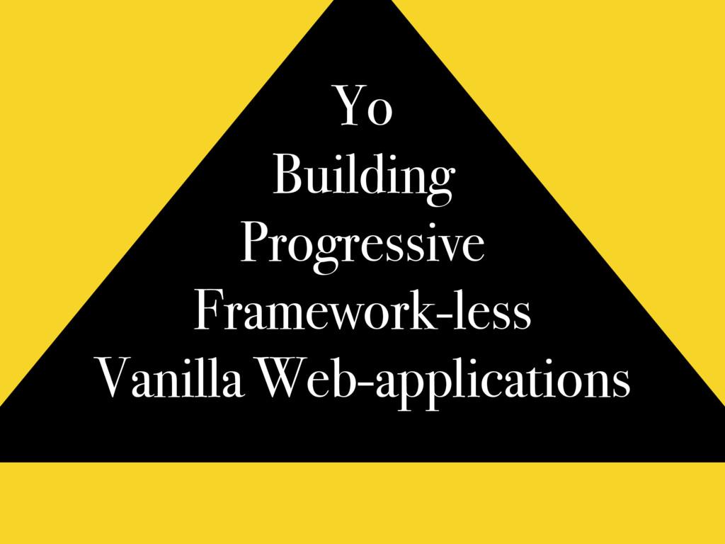 Yo Building Progressive Framework-less Vanilla ...