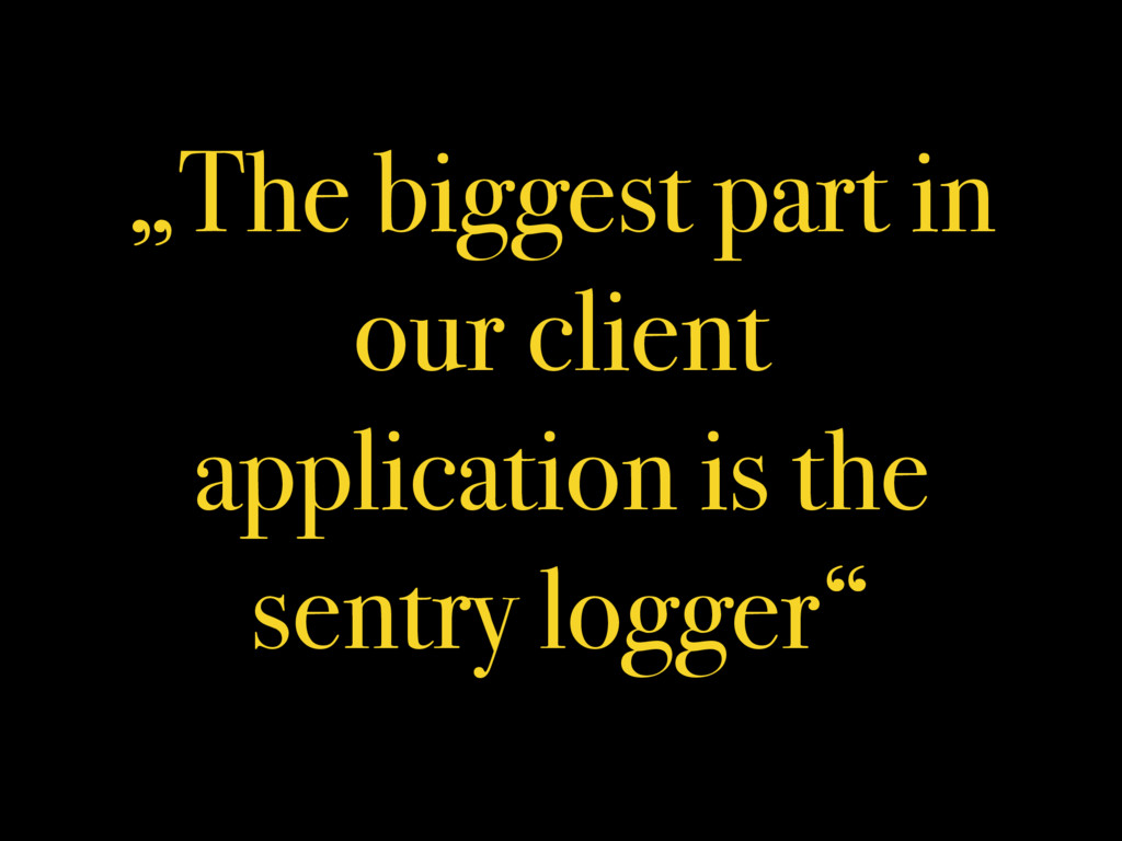 """""""The biggest part in our client application is ..."""