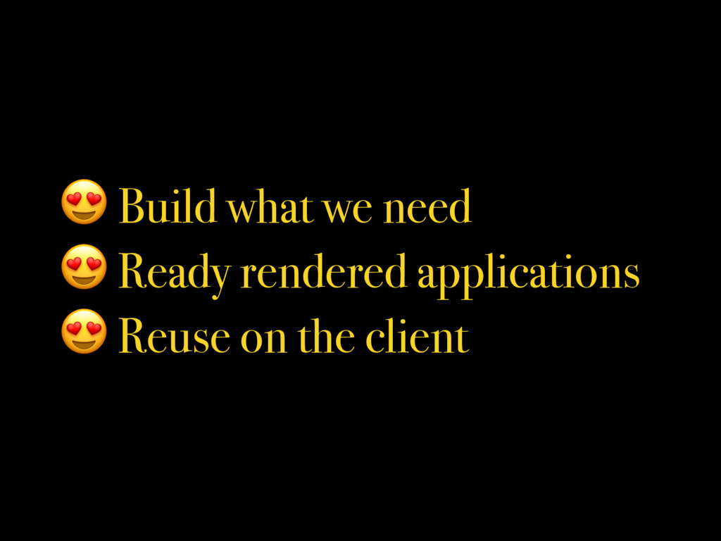 Build what we need  Ready rendered application...