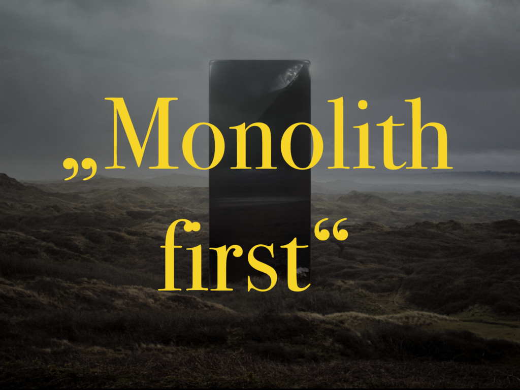 """""""Monolith first"""""""