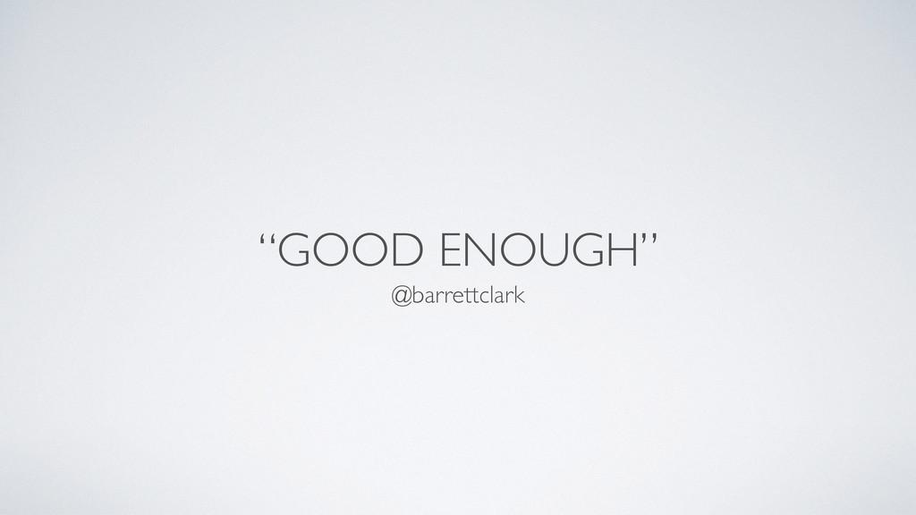"""GOOD ENOUGH"" @barrettclark"