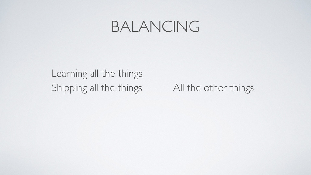 BALANCING Learning all the things Shipping all ...
