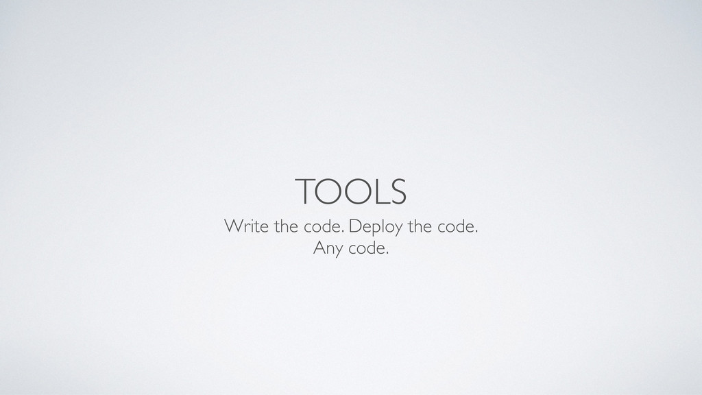 TOOLS Write the code. Deploy the code. Any code.