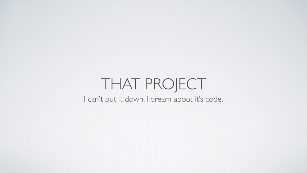 THAT PROJECT I can't put it down. I dream about...