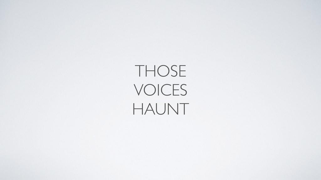 THOSE VOICES HAUNT