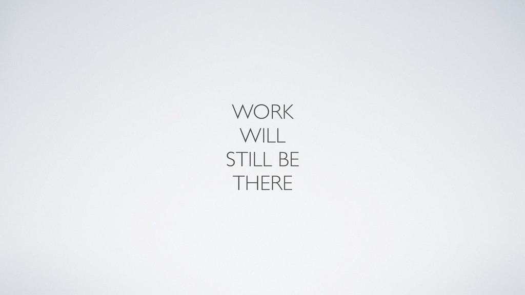 WORK WILL STILL BE THERE