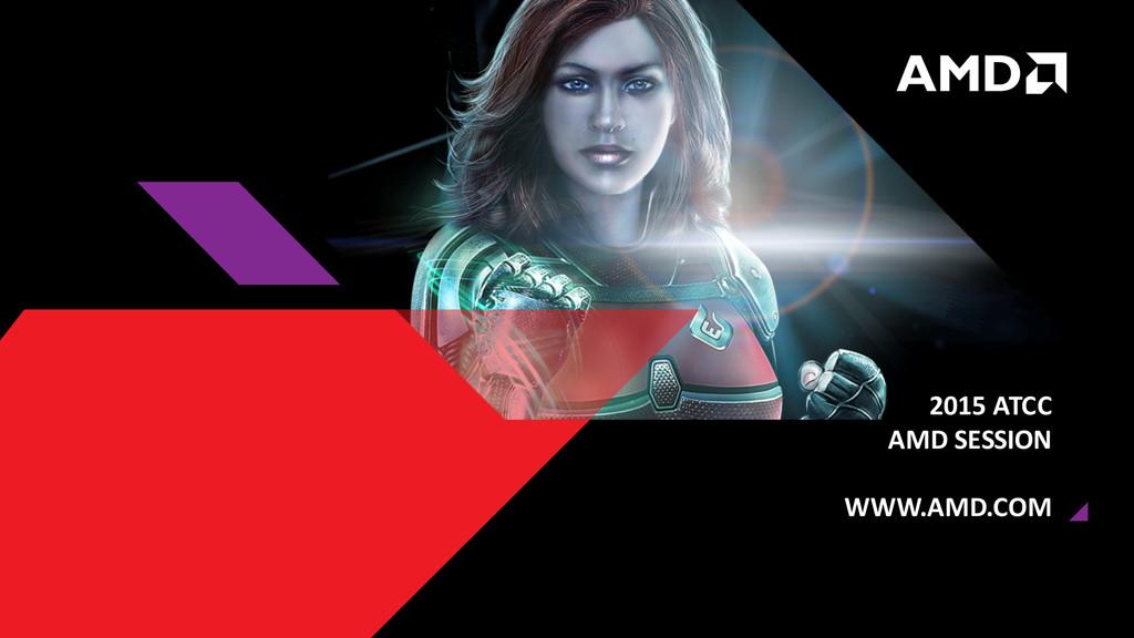 2015 ATCC AMD SESSION WWW.AMD.COM