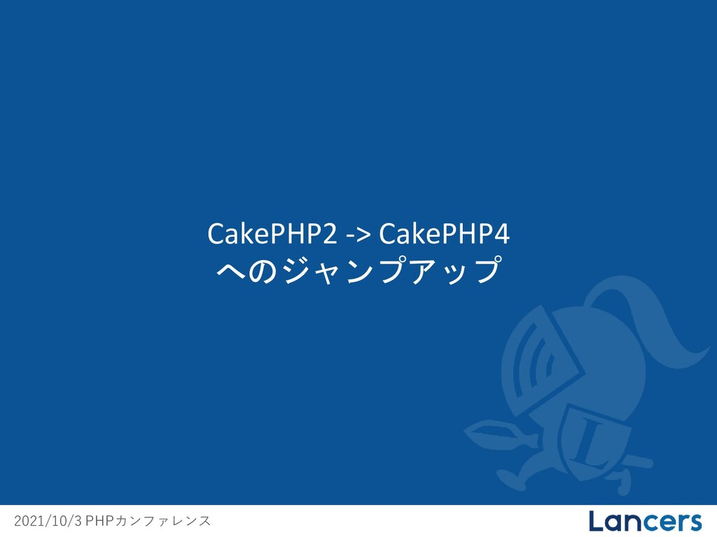 2021/10/3 PHPカンファレンス CakePHP2 -> CakePHP4 へのジャン...