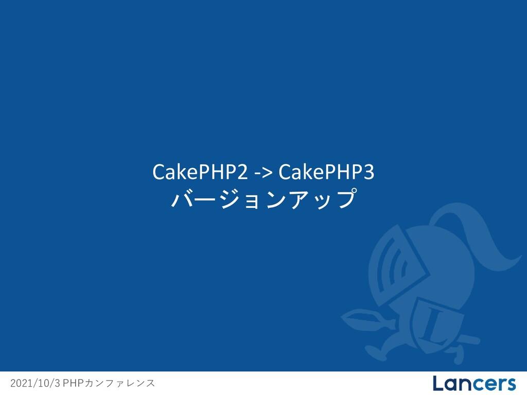 2021/10/3 PHPカンファレンス CakePHP2 -> CakePHP3 バージョン...