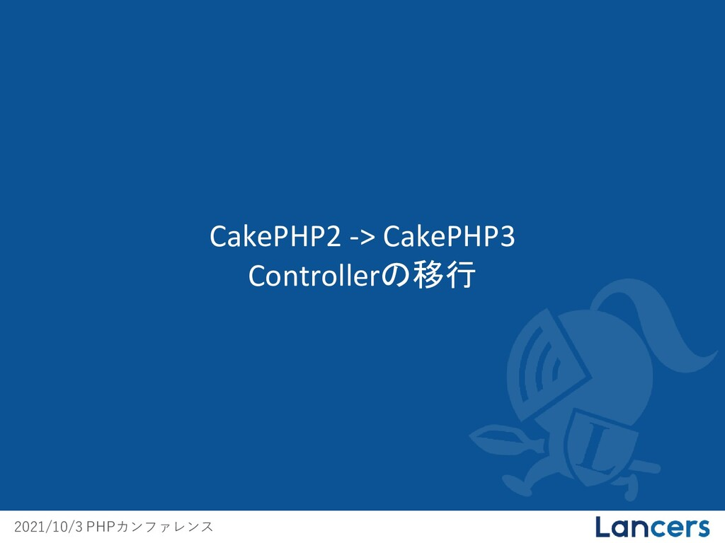 2021/10/3 PHPカンファレンス CakePHP2 -> CakePHP3 Contr...