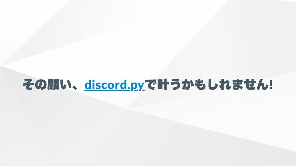 その願い、 discord.py で叶うかもしれません !