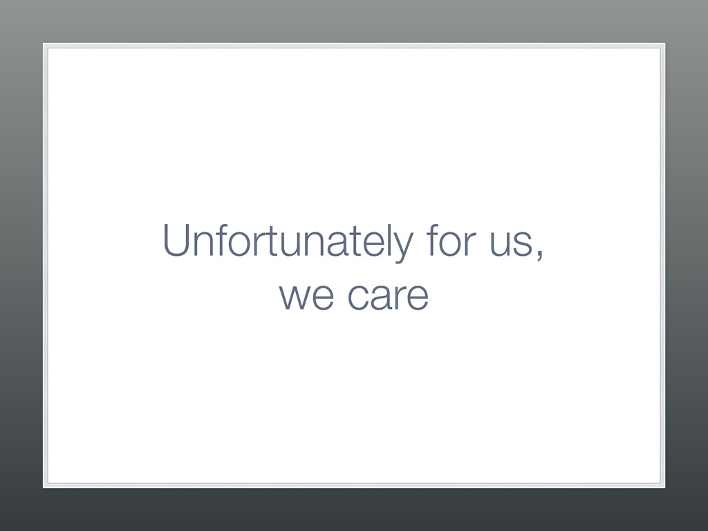 Unfortunately for us, we care