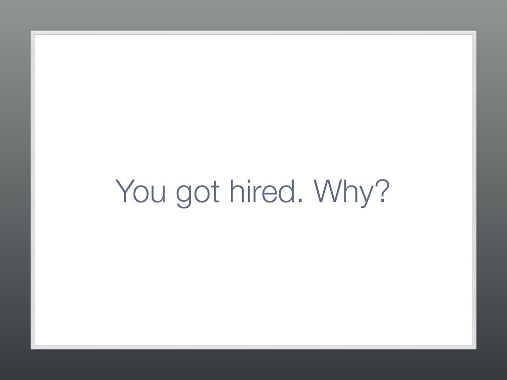 You got hired. Why?