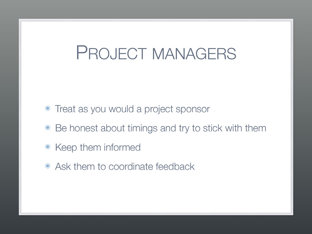 PROJECT MANAGERS ๏ Treat as you would a project...