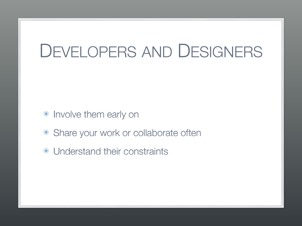 DEVELOPERS AND DESIGNERS ๏ Involve them early o...