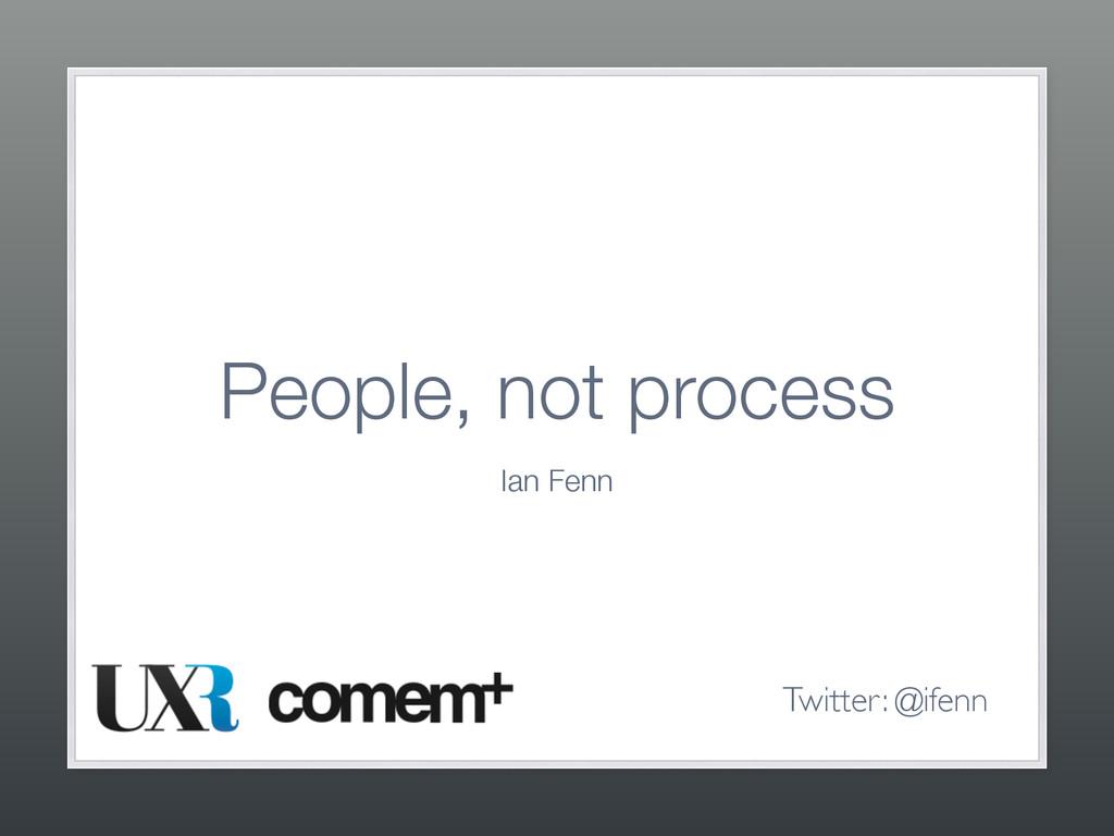 People, not process Ian Fenn Twitter: @ifenn