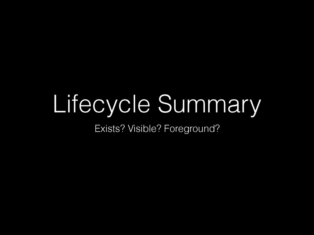 Lifecycle Summary Exists? Visible? Foreground?