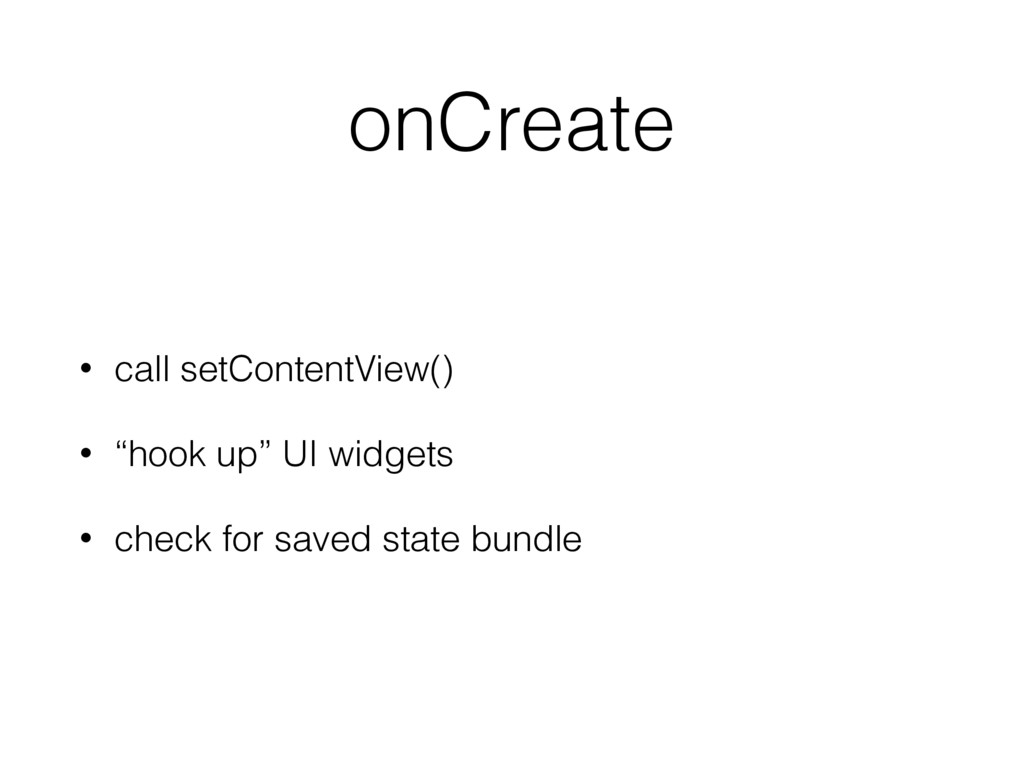 "onCreate • call setContentView() • ""hook up"" UI..."