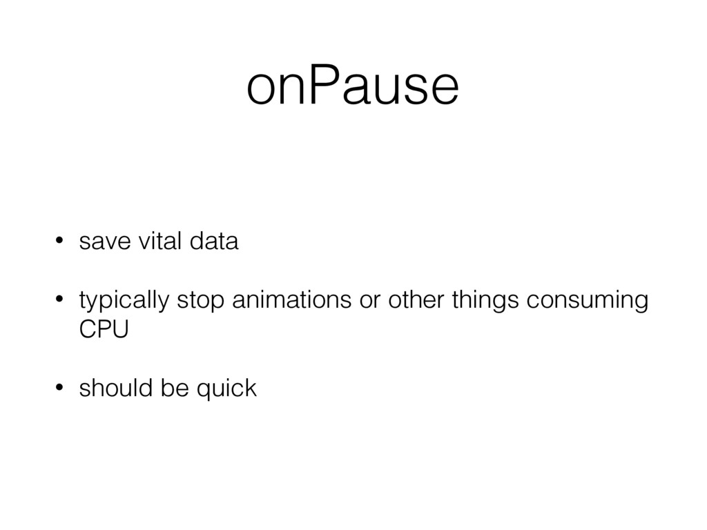 onPause • save vital data • typically stop anim...