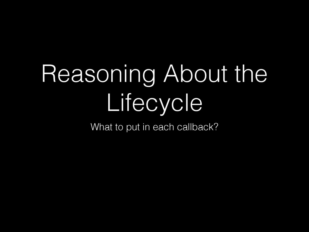 Reasoning About the Lifecycle What to put in ea...