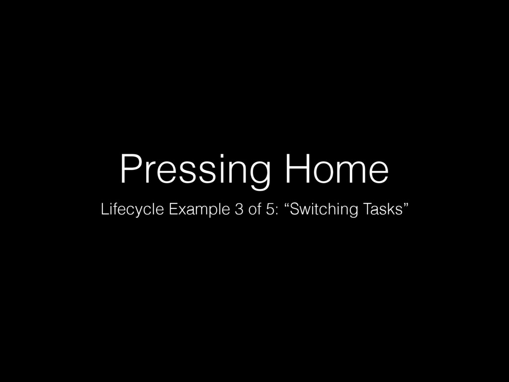 "Pressing Home Lifecycle Example 3 of 5: ""Switch..."
