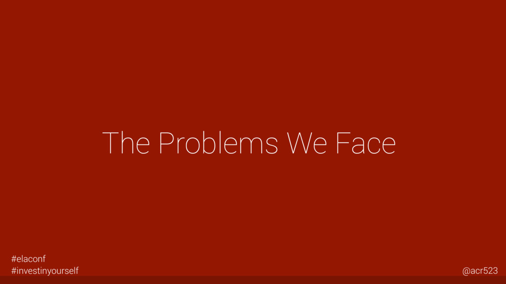 The Problems We Face #elaconf #investinyourself...