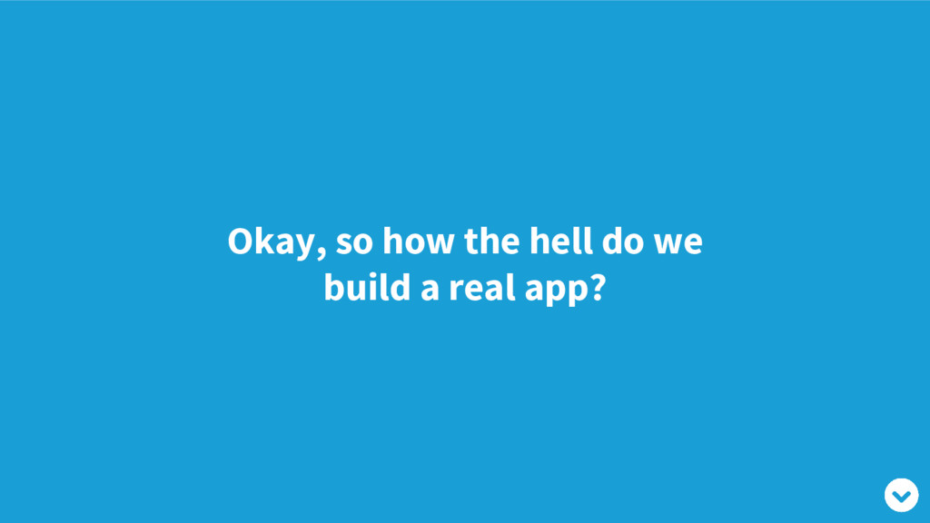 Okay, so how the hell do we build a real app?