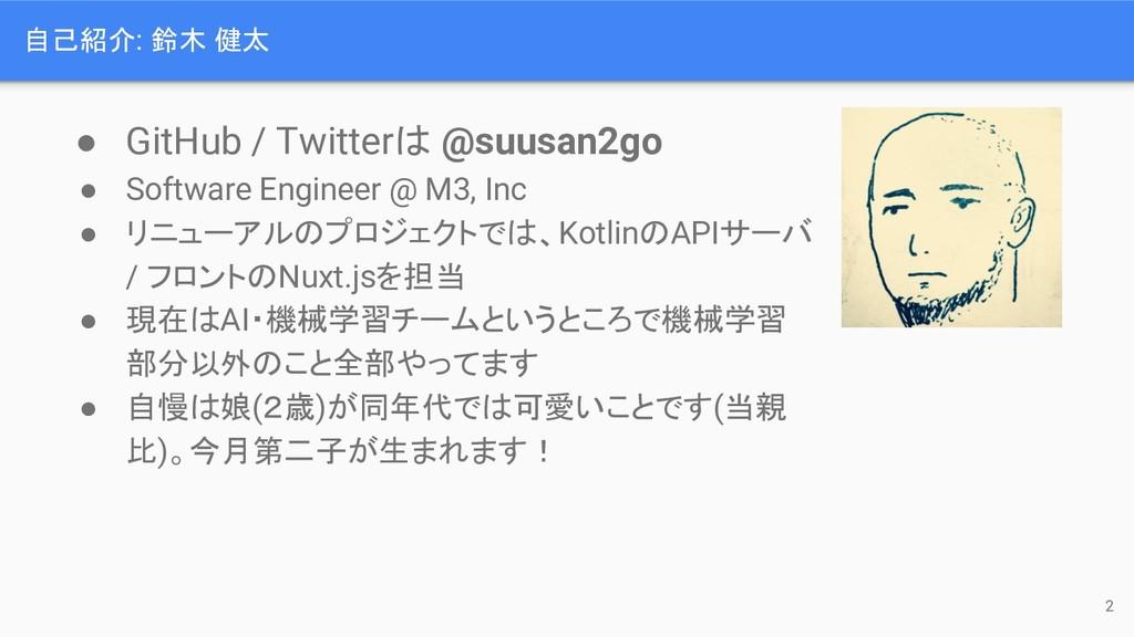 自己紹介: 鈴木 健太 ● GitHub / Twitter @suusan2go ● Sof...