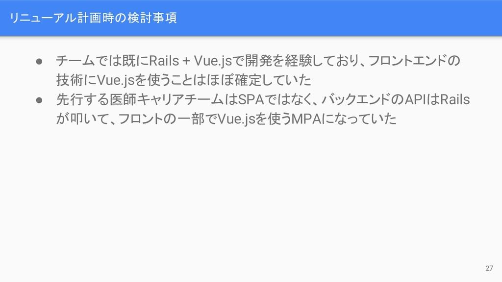 リニューアル計画時 検討事項 ● チームで 既にRails + Vue.jsで開発を経験してお...