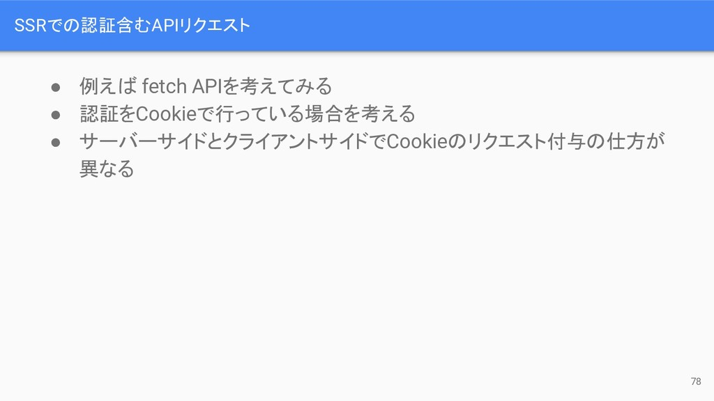 ● 例え fetch APIを考えてみる ● 認証をCookieで行っている場合を考える ● ...