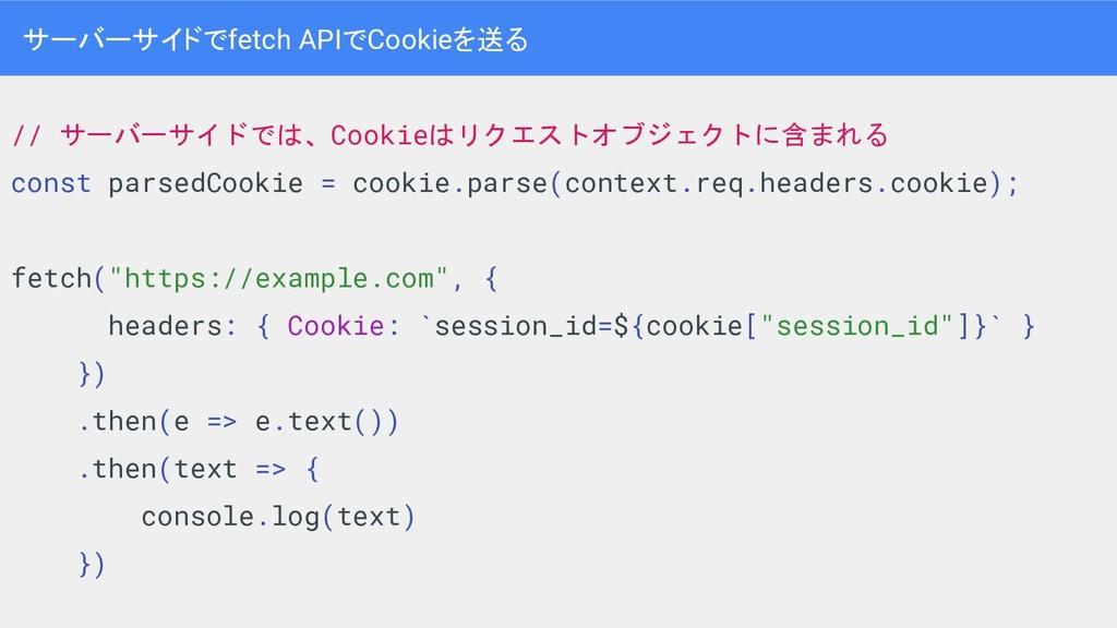 ● 例え fetch APIを考えてみる ● 認証絡む場合に Cookieを含めてリクエストを...