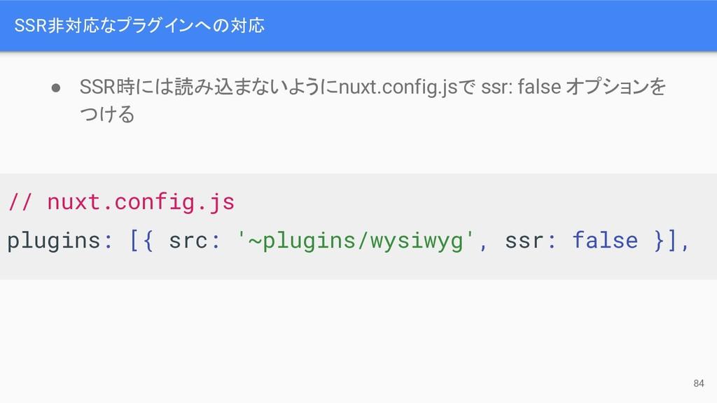 SSR非対応なプラグインへ 対応 84 ● SSR時に 読み込まないようにnuxt.confi...