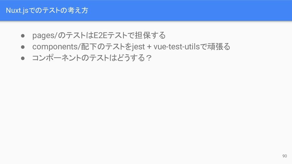 Nuxt.jsで テスト 考え方 90 ● pages/ テスト E2Eテストで担保する ● ...