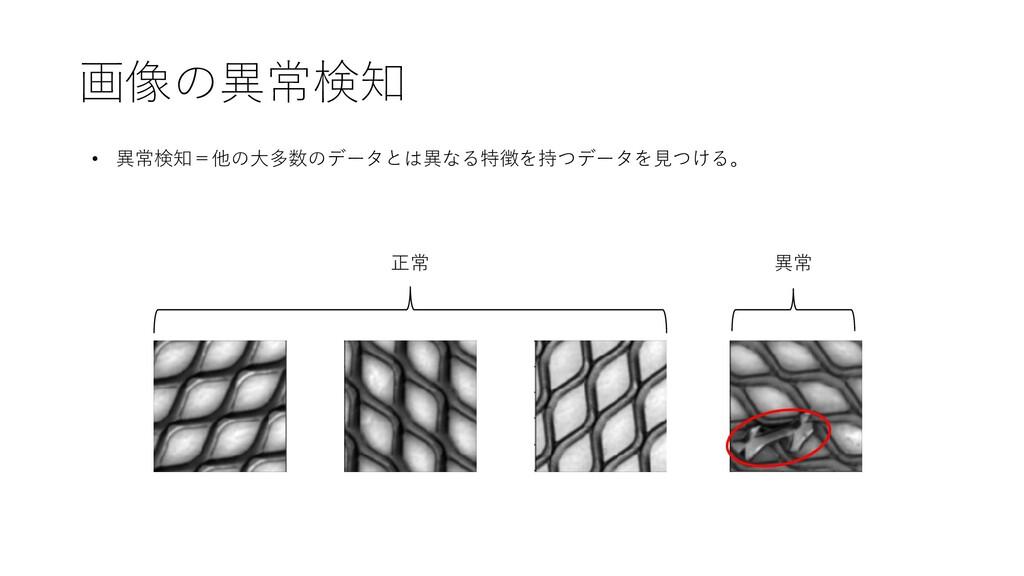 画像の異常検知 • 異常検知=他の⼤多数のデータとは異なる特徴を持つデータを⾒つける。 正常 ...