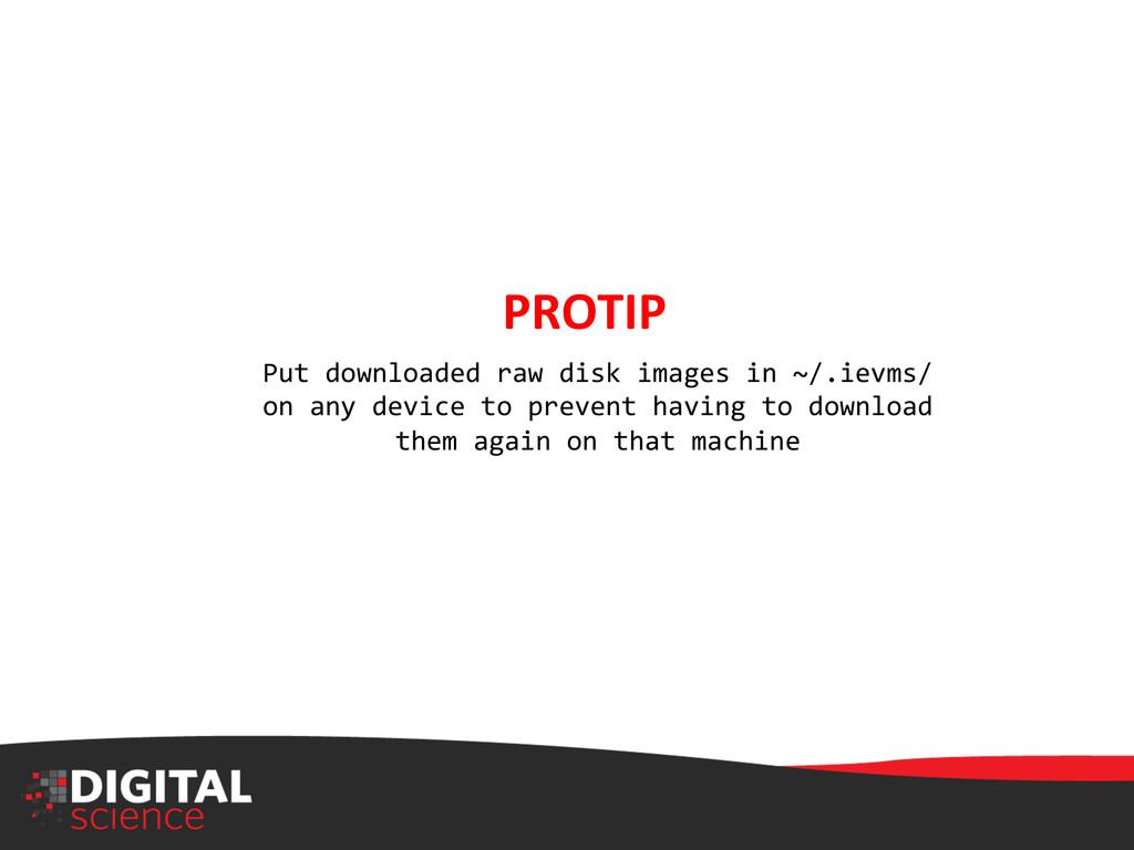 PROTIP  Put downloaded raw disk ...
