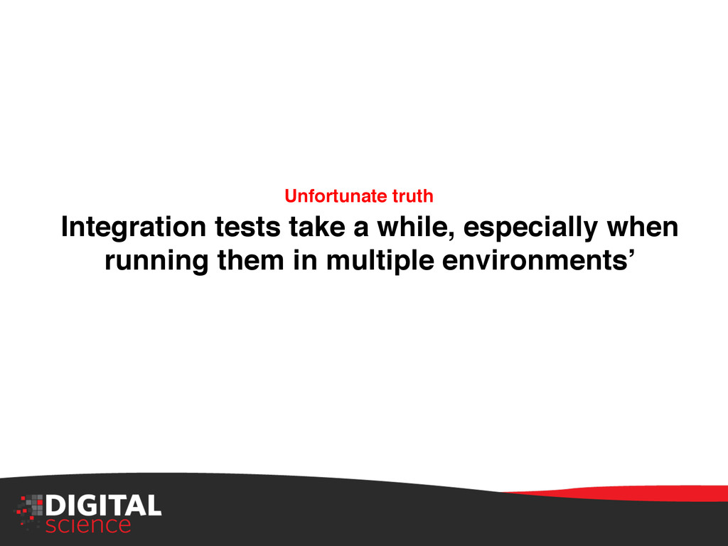 Integration tests take a while, especially when...