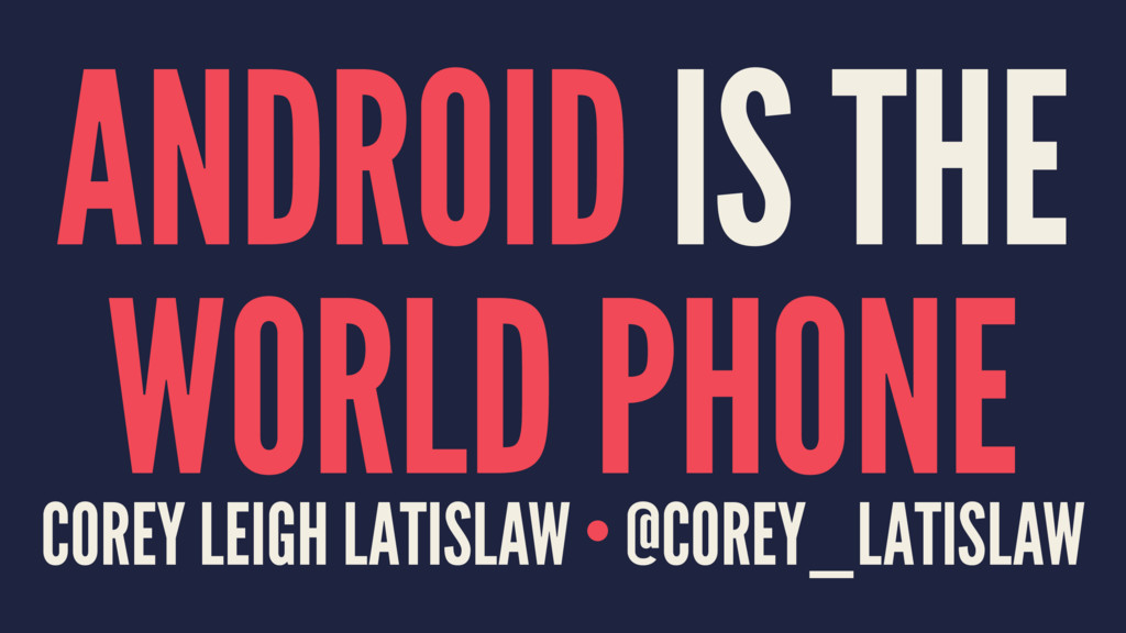 ANDROID IS THE WORLD PHONE COREY LEIGH LATISLAW...