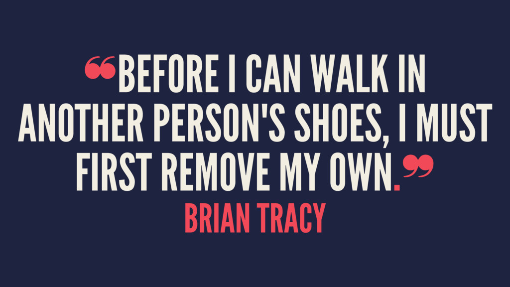 ❝BEFORE I CAN WALK IN ANOTHER PERSON'S SHOES, I...