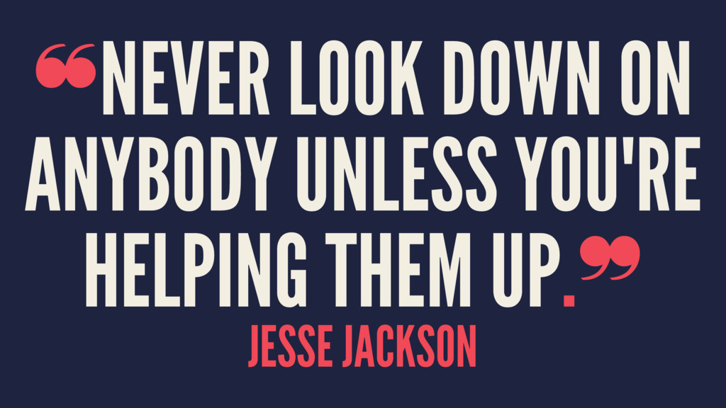 ❝NEVER LOOK DOWN ON ANYBODY UNLESS YOU'RE HELPI...