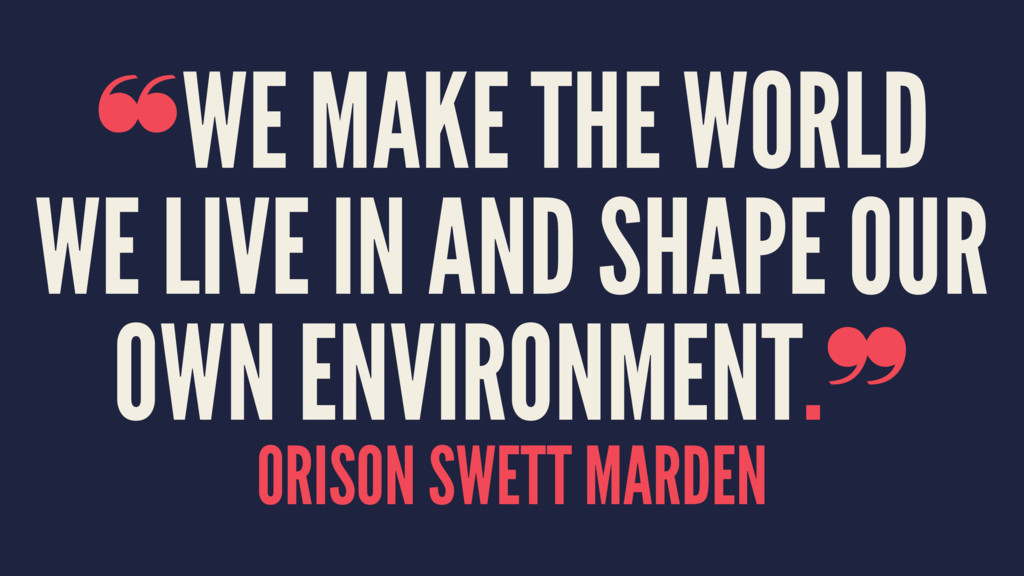 ❝WE MAKE THE WORLD WE LIVE IN AND SHAPE OUR OWN...