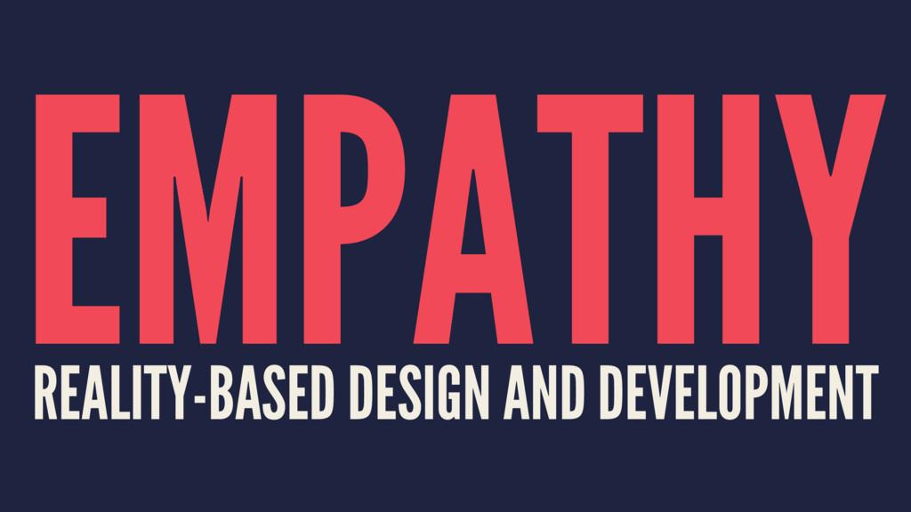 EMPATHY REALITY-BASED DESIGN AND DEVELOPMENT