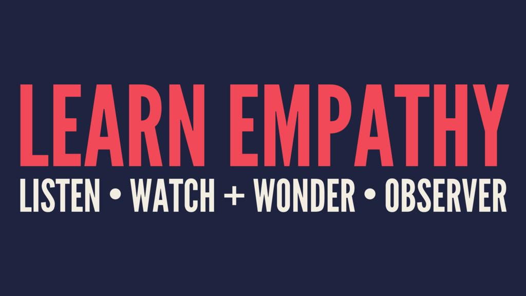LEARN EMPATHY LISTEN • WATCH + WONDER • OBSERVER