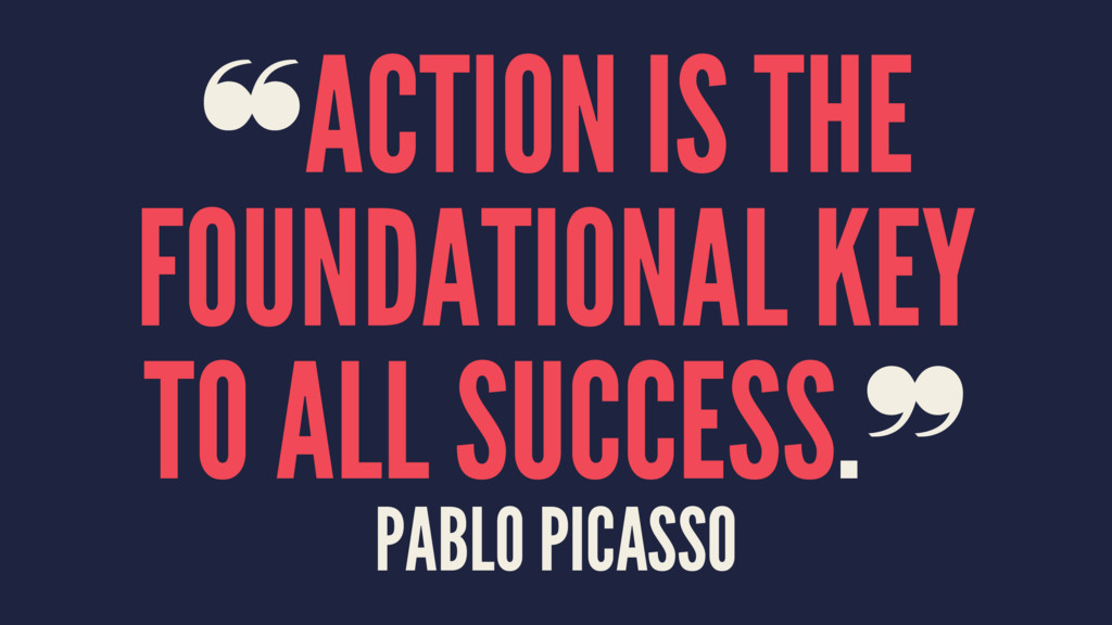 ❝ACTION IS THE FOUNDATIONAL KEY TO ALL SUCCESS....